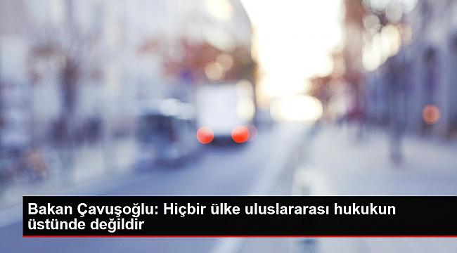 Bakan Çavuşoğlu: Hiçbir ülke uluslararası hukukun üstünde değildir.