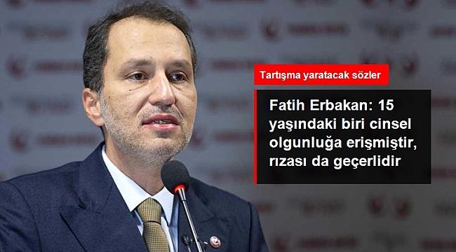 Fatih Erbakan: 15 yaşındaki biri cinsel olgunluğa erişmiştir, rızası da geçerlidir.