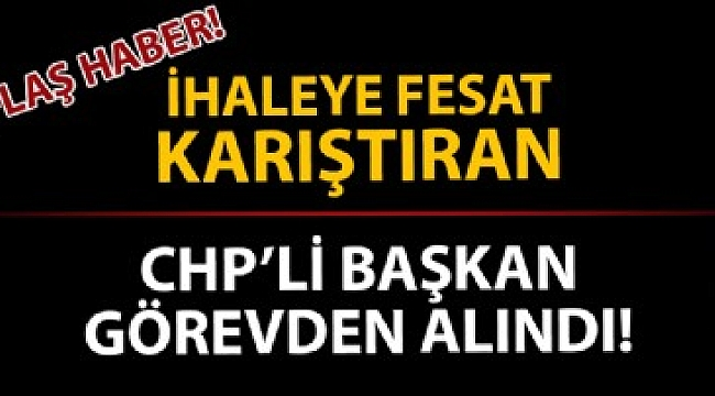 İhaleye fesat karıştıran CHP'li başkan görevinden uzaklaştırıldı!.