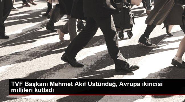 TVF Başkanı Mehmet Akif Üstündağ, Avrupa ikincisi millileri kutladı