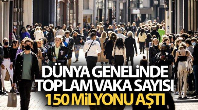 Dünya genelinde toplam vaka sayısı 150 milyonu aştı