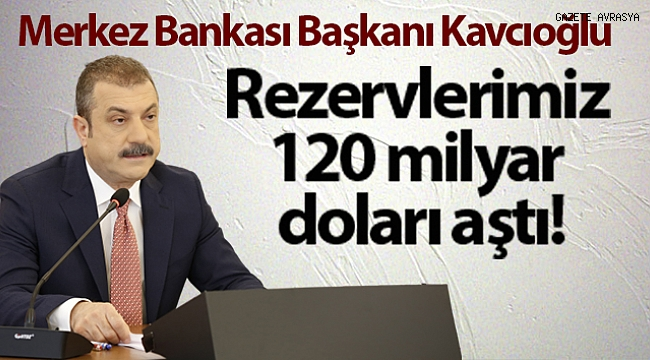 Merkez Bankası Başkanı Şahap Kavcıoğlu: Rezervlerimiz 120 milyar doların üzerine çıktı.